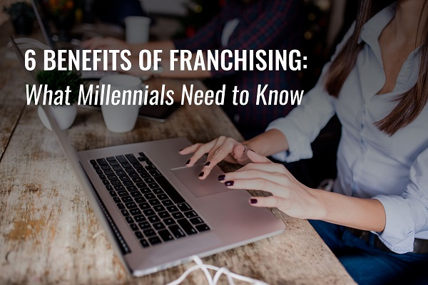 6 Benefits of Franchising: What Millennials Need to Know