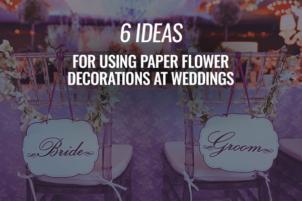 6 Ideas for Using Paper Flower Decorations at Weddings