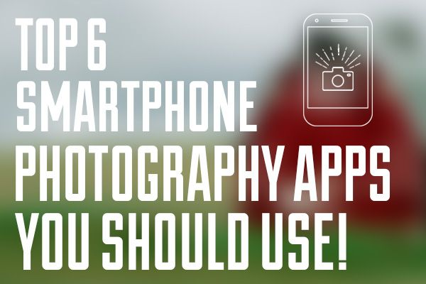 Top 6 Smartphone Photography Apps You Should Use!
